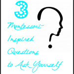 3 Montessori-Inspired Questions to Ask Yourself