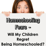 Homeschooling Fears – Will My Children Regret Being Homeschooled?