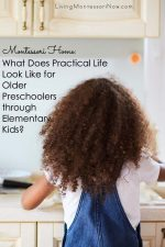 Montessori Home: What Does Practical Life Look Like for Older Preschoolers through Elementary Kids?